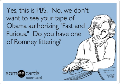 """Yes, this is PBS.  No, we don'twant to see your tape ofObama authorizing """"Fast andFurious.""""  Do you have oneof Romney littering?"""
