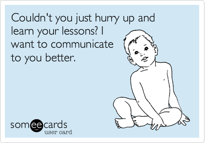 Couldn't you just hurry up and learn your lessons? Iwant to communicateto you better.