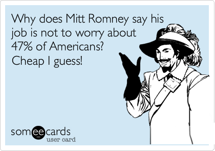 Why does Mitt Romney say hisjob is not to worry about47% of Americans?  Cheap I guess!