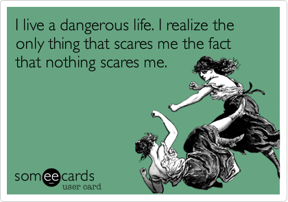I live a dangerous life. I realize the only thing that scares me the fact that nothing scares me.