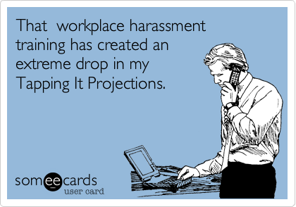 That  workplace harassment training has created an extreme drop in myTapping It Projections.