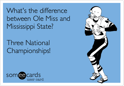 What's the differencebetween Ole Miss andMississippi State?Three NationalChampionships!