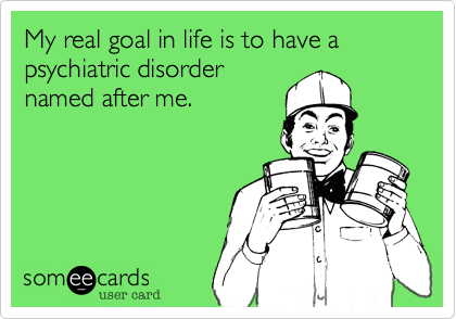 My real goal in life is to have a psychiatric disordernamed after me.