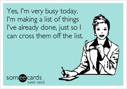 Yes, I'm very busy today.I'm making a list of thingsI've already done, just so Ican cross them off the list.