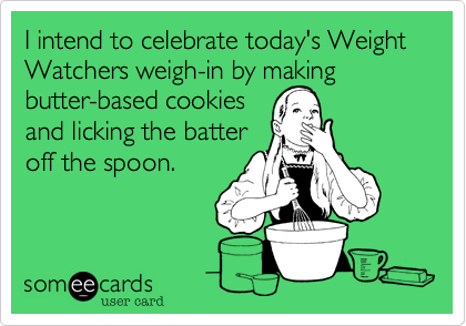 I intend to celebrate today's Weight Watchers weigh-in by making butter-based cookiesand licking the batteroff the spoon.