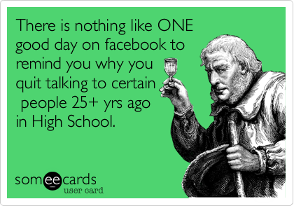 There is nothing like ONEgood day on facebook to remind you why youquit talking to certain people 25+ yrs agoin High School.