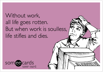 Without work,all life goes rotten.But when work is soulless,life stifles and dies.