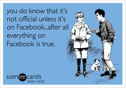 you do know that it'snot official unless it'son Facebook...after alleverything onFacebook is true.