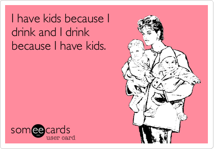 I have kids because Idrink and I drinkbecause I have kids.