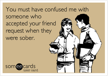 You must have confused me with someone whoaccepted your friendrequest when theywere sober.