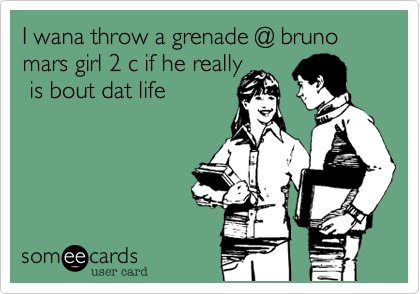 I wana throw a grenade @ bruno mars girl 2 c if he really