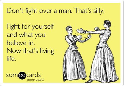 Don't fight over a man. That's silly.Fight for yourselfand what youbelieve in.Now that's livinglife.