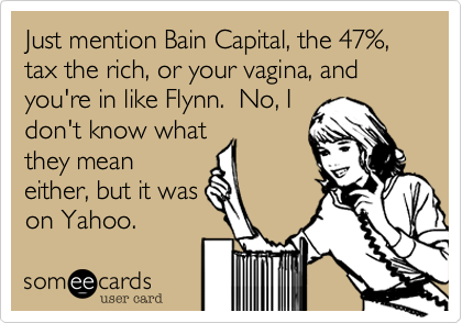 Just mention Bain Capital, the 47%, tax the rich, or your vagina, and you're in like Flynn.  No, I