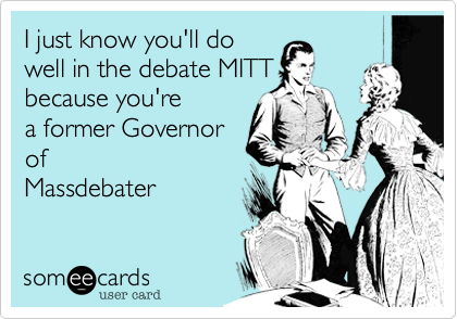 I just know you'll dowell in the debate MITTbecause you'rea former Governorof Massdebater