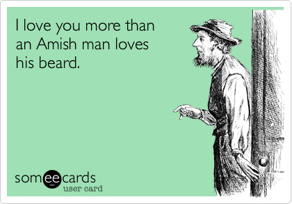 I Love You More Than An Amish Man Loves His Beard Thinking Of You Ecard