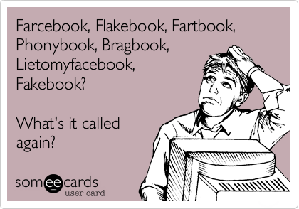 Farcebook, Flakebook, Fartbook,Phonybook, Bragbook,Lietomyfacebook,Fakebook?What's it calledagain?