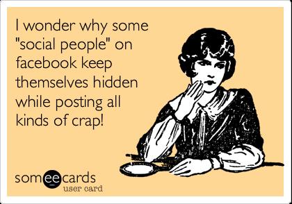 "I wonder why some""social people"" onfacebook keepthemselves hiddenwhile posting allkinds of crap!"