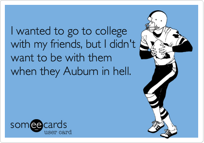 I wanted to go to collegewith my friends, but I didn'twant to be with themwhen they Auburn in hell.