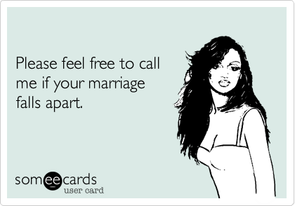 Please feel free to call me if your marriagefalls apart.