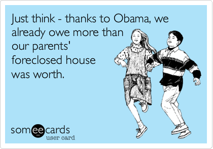 Just think - thanks to Obama, wealready owe more thanour parents'foreclosed housewas worth.
