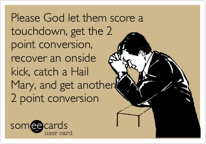 Please God let them score a touchdown, get the 2point conversion,recover an onsidekick, catch a HailMary, and get another2 point conversion