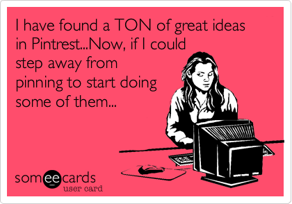 I have found a TON of great ideas in Pintrest...Now, if I couldstep away frompinning to start doingsome of them...