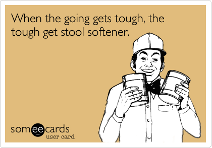 When the going gets tough, the tough get stool softener.