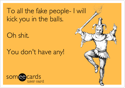 To all the fake people- I will