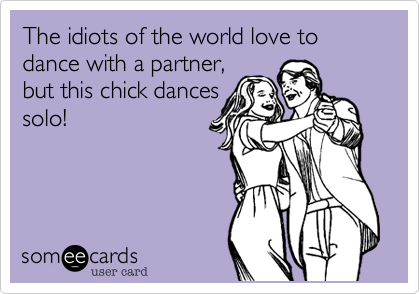 The idiots of the world love to dance with a partner, but this chick dancessolo!