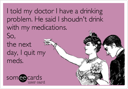 I told my doctor I have a drinking problem. He said I shoudn't drink with my medications.So,the nextday, I quit mymeds.