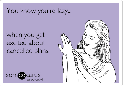 You know you're lazy...
