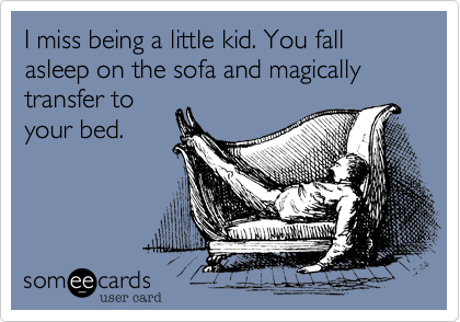 I miss being a little kid. You fall asleep on the sofa and magically transfer to