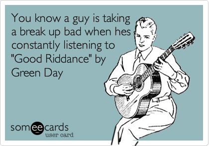 """You know a guy is takinga break up bad when hesconstantly listening to""""Good Riddance"""" by Green Day"""