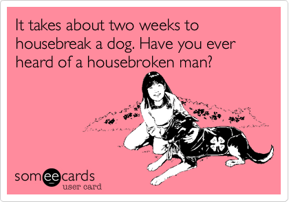 It takes about two weeks to housebreak a dog. Have you ever heard of a housebroken man?