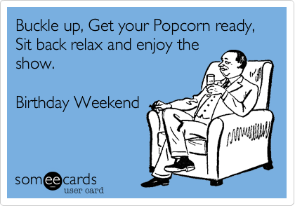 Buckle up, Get your Popcorn ready, Sit back relax and enjoy theshow.Birthday Weekend