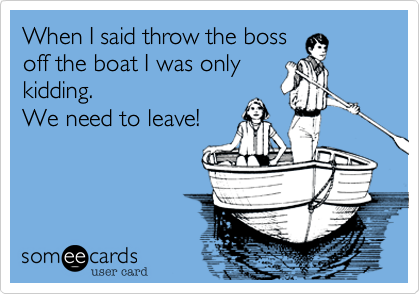When I said throw the bossoff the boat I was onlykidding. We need to leave!