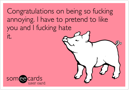 Congratulations on being so fucking annoying. I have to pretend to like you and I fucking hateit.