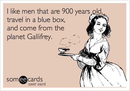 I like men that are 900 years old, travel in a blue box, and come from the planet Gallifrey.