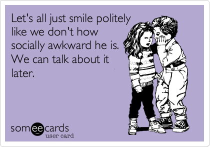 Let's all just smile politelylike we don't howsocially awkward he is.We can talk about itlater.
