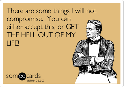 There are some things I will not compromise.  You caneither accept this, or GETTHE HELL OUT OF MYLIFE!