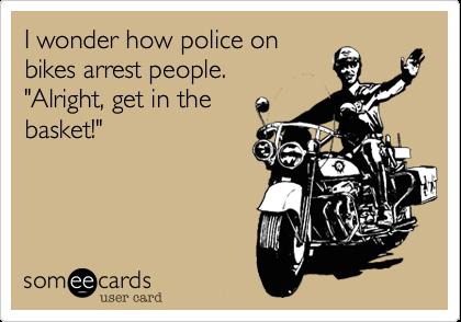"I wonder how police onbikes arrest people.              ""Alright, get in thebasket!"""