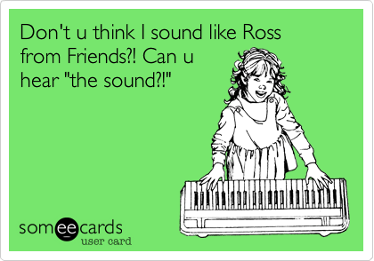 """Don't u think I sound like Ross from Friends?! Can uhear """"the sound?!"""""""