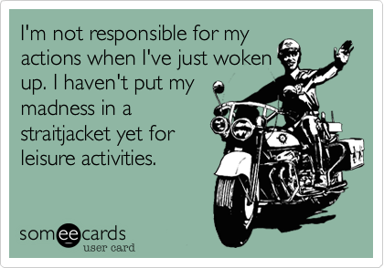 I'm not responsible for myactions when I've just wokenup. I haven't put mymadness in a straitjacket yet for leisure activities.