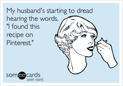 """My husband's starting to dread hearing the words,""""I found thisrecipe onPinterest."""""""