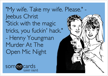 """My wife. Take my wife. Please."" - Jeebus Christ