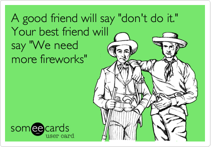 "A good friend will say ""don't do it."" Your best friend will