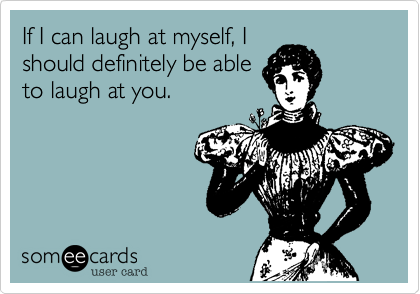 If I can laugh at myself, I