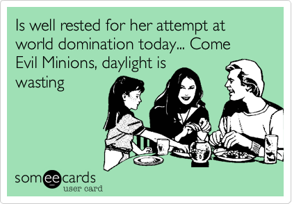 Is well rested for her attempt at world domination today... Come Evil Minions, daylight is