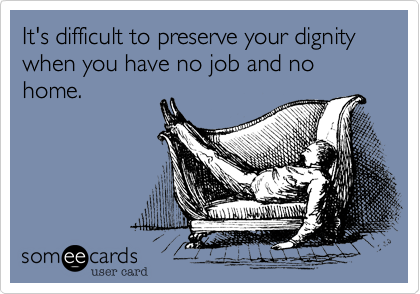 It's difficult to preserve your dignity when you have no job and no home.