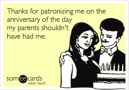 Thanks for patronizing me on the anniversary of the daymy parents shouldn'thave had me.